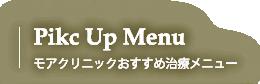 Pick Up Menu モアクリニックあすすめ治療メニュー